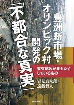 豊洲新市場・オリンピック村開発の「不都合な真実」 東京都政が見えなくしているものの表紙画像